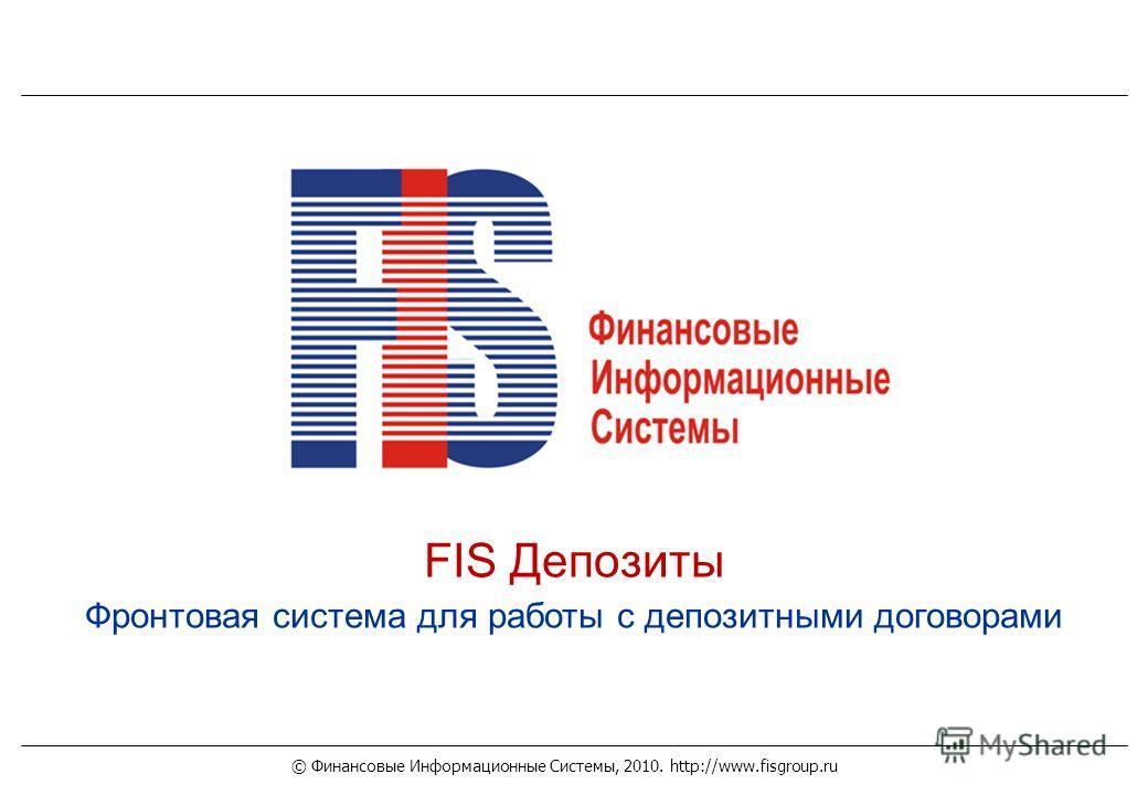 © Финансовые Информационные Системы, 2010. http://www.fisgroup.ru FIS Депозиты Фронтовая система для работы с депозитными договорами