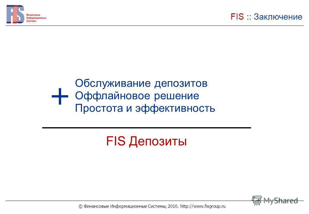 © Финансовые Информационные Системы, 2010. http://www.fisgroup.ru FIS :: Заключение Обслуживание депозитов Оффлайновое решение Простота и эффективность FIS Депозиты +