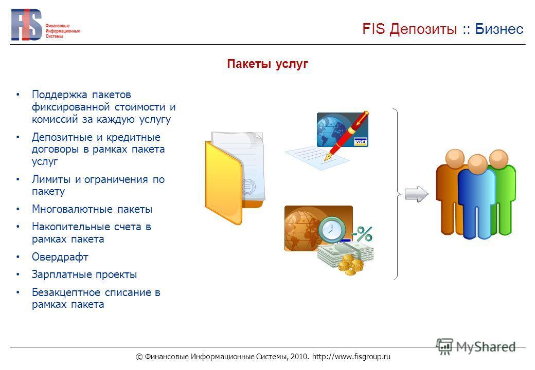 © Финансовые Информационные Системы, 2010. http://www.fisgroup.ru FIS Депозиты :: Бизнес Пакеты услуг Поддержка пакетов фиксированной стоимости и комиссий за каждую услугу Депозитные и кредитные договоры в рамках пакета услуг Лимиты и ограничения по