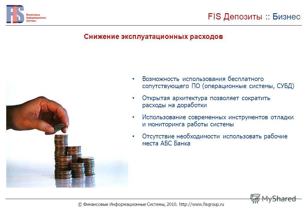 © Финансовые Информационные Системы, 2010. http://www.fisgroup.ru FIS Депозиты :: Бизнес Снижение эксплуатационных расходов Возможность использования бесплатного сопутствующего ПО (операционные системы, СУБД) Открытая архитектура позволяет сократить