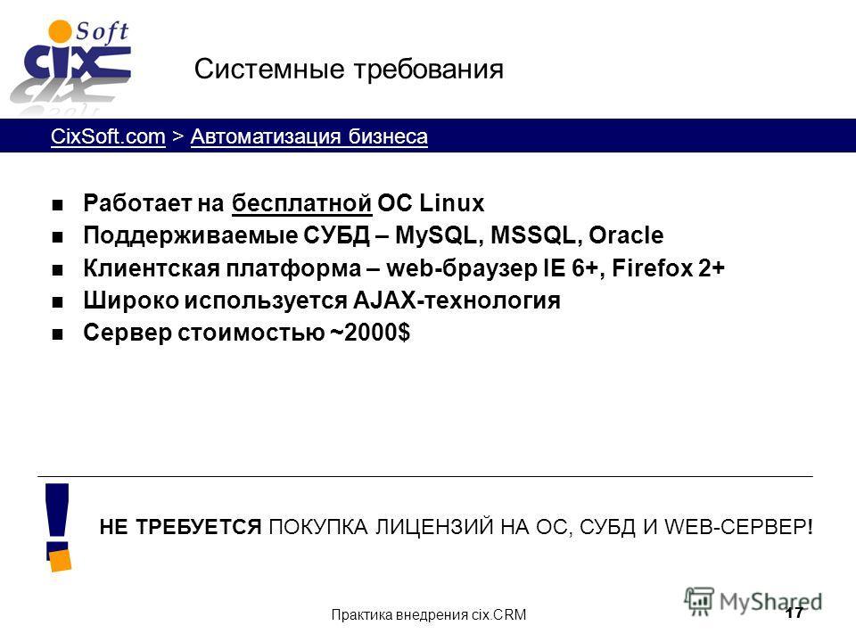 CixSoft.com > Автоматизация бизнеса Практика внедрения cix.CRM 17 Системные требования Работает на бесплатной ОС Linux Поддерживаемые СУБД – MySQL, MSSQL, Oracle Клиентская платформа – web-браузер IE 6+, Firefox 2+ Широко используется AJAX-технология