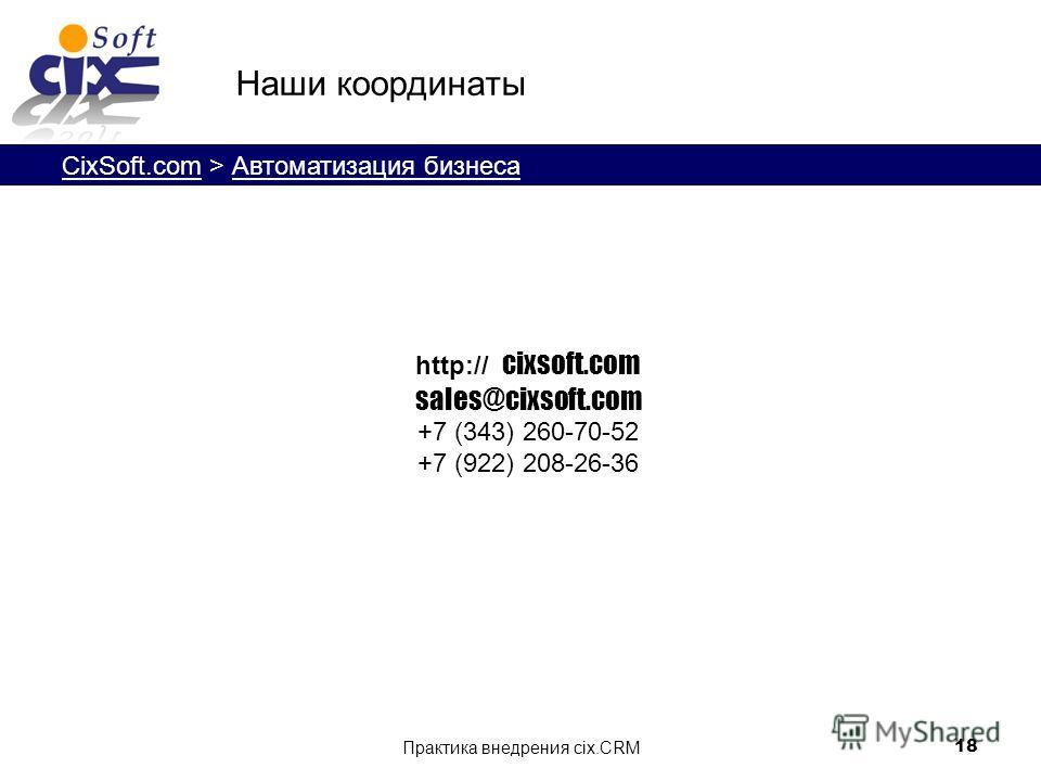 CixSoft.com > Автоматизация бизнеса Практика внедрения cix.CRM 18 http:// cixsoft.com sales@cixsoft.com +7 (343) 260-70-52 +7 (922) 208-26-36 Наши координаты