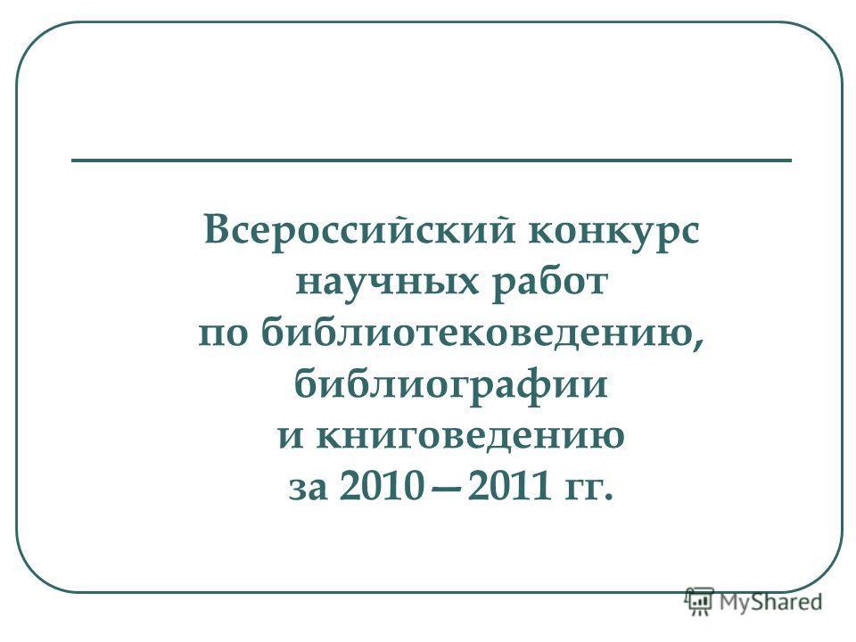 Всероссийский конкурс научных работ по библиотековедению, библиографии и книговедению за 20102011 гг.