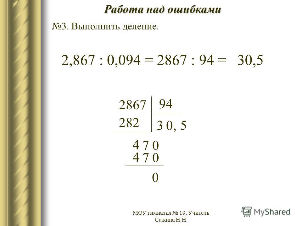 МОУ гимназия 19. Учитель Сажина Н.Н. Работа над ошибками 3. Выполнить деление. 2,867 : 0,094 = 2867 : 94 = 2867 94 3 282 4 70 0, 4 70 5 0 30,5