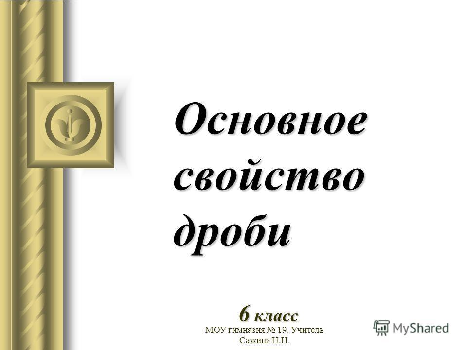 МОУ гимназия 19. Учитель Сажина Н.Н. Основное свойство дроби 6 класс