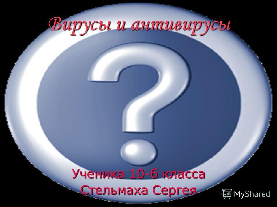 Вирусы и антивирусы Ученика 10-б класса Стельмаха Сергея