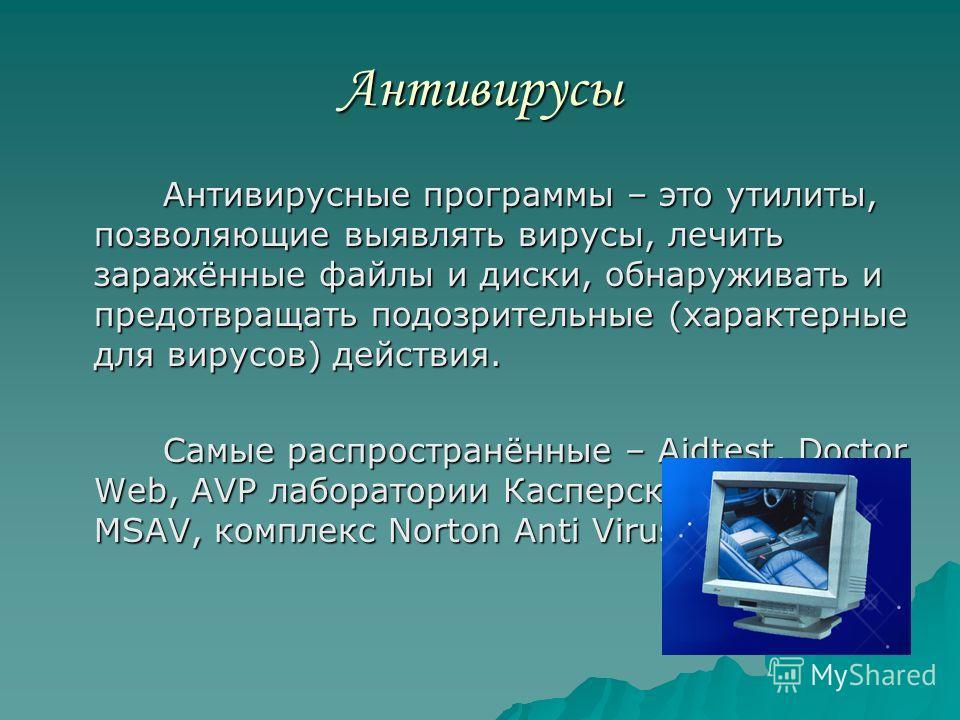 Антивирусы Антивирусные программы – это утилиты, позволяющие выявлять вирусы, лечить заражённые файлы и диски, обнаруживать и предотвращать подозрительные (характерные для вирусов) действия. Антивирусные программы – это утилиты, позволяющие выявлять