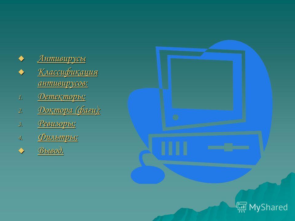 Антивирусы Антивирусы Антивирусы Классификация антивирусов: Классификация антивирусов: Классификация антивирусов: Классификация антивирусов: 1. Детекторы; Детекторы; 2. Доктора (фаги); Доктора (фаги); Доктора (фаги); 3. Ревизоры; Ревизоры; 4. Фильтры