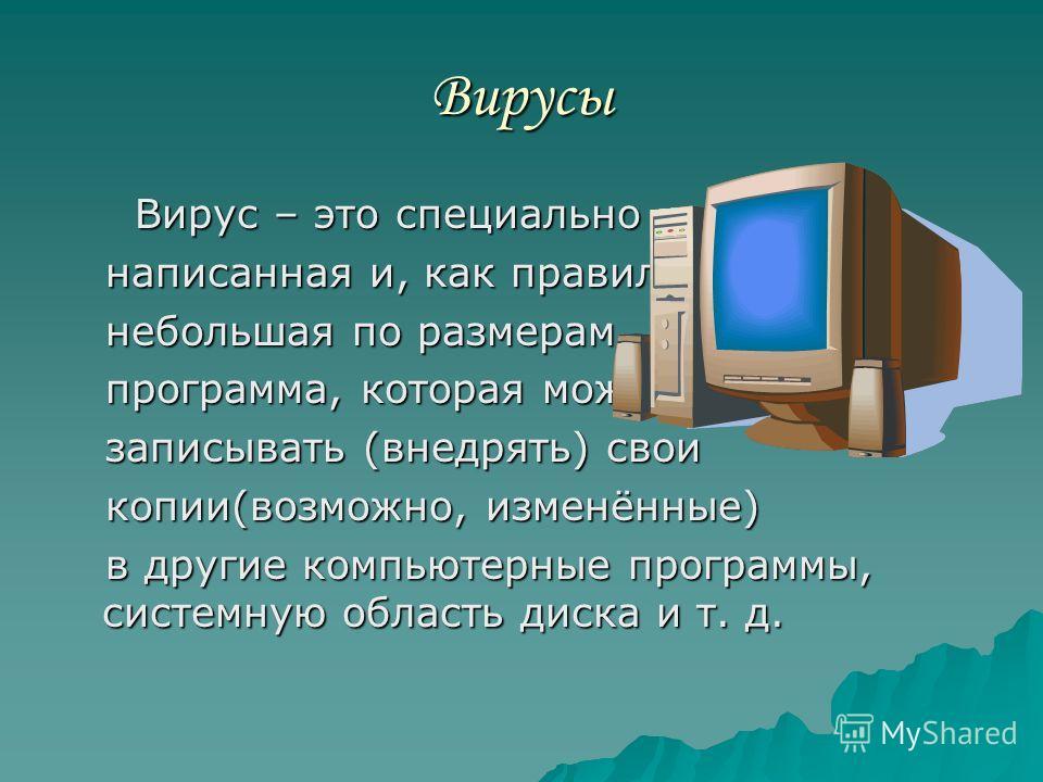 Вирусы Вирус – это специально Вирус – это специально написанная и, как правило, написанная и, как правило, небольшая по размерам небольшая по размерам программа, которая может программа, которая может записывать (внедрять) свои записывать (внедрять)