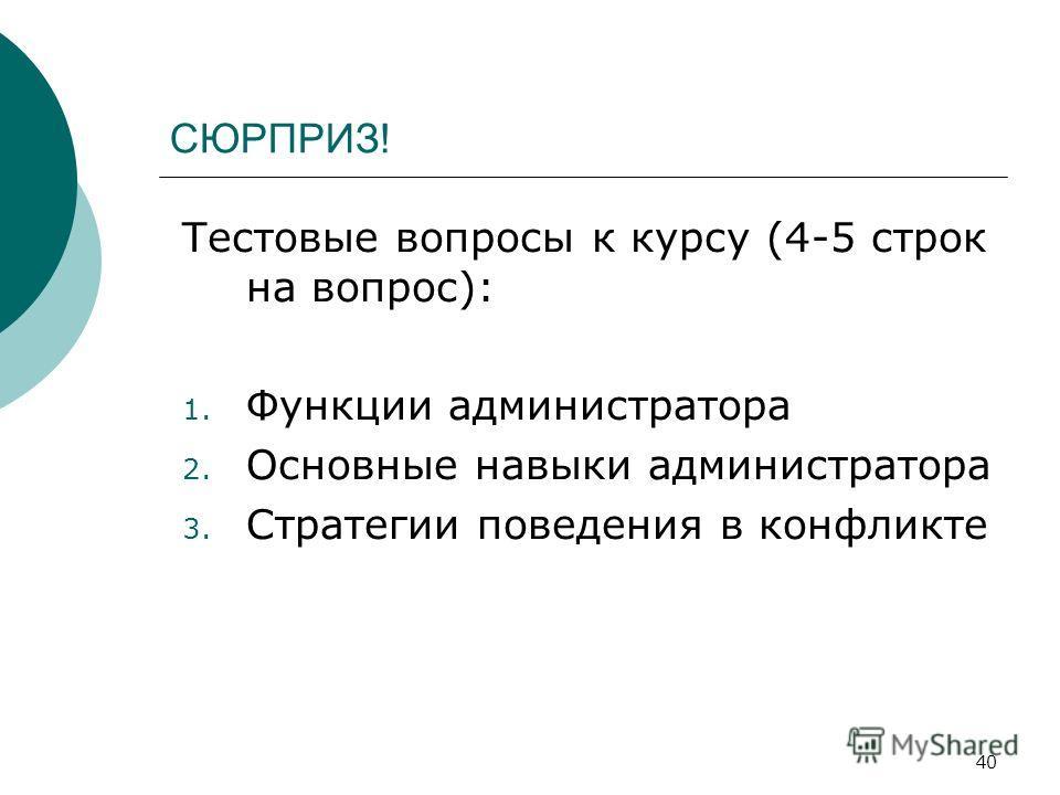 40 СЮРПРИЗ! Тестовые вопросы к курсу (4-5 строк на вопрос): 1. Функции администратора 2. Основные навыки администратора 3. Стратегии поведения в конфликте