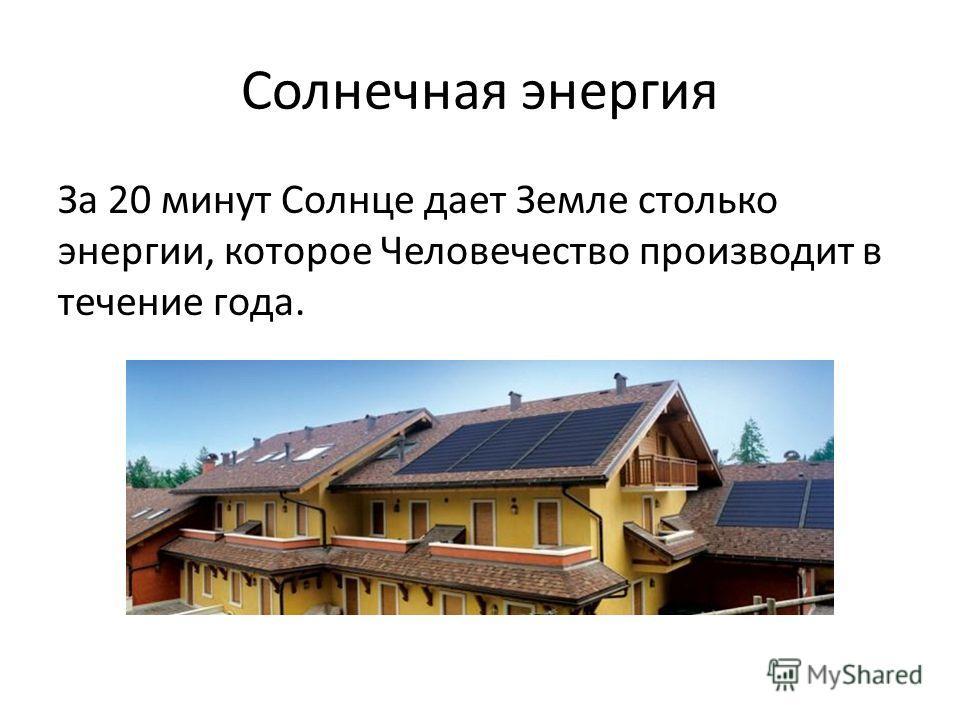Солнечная энергия За 20 минут Солнце дает Земле столько энергии, которое Человечество производит в течение года.
