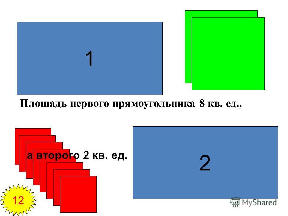 1 2 Площадь первого прямоугольника 8 кв. ед., а второго 2 кв. ед. 12