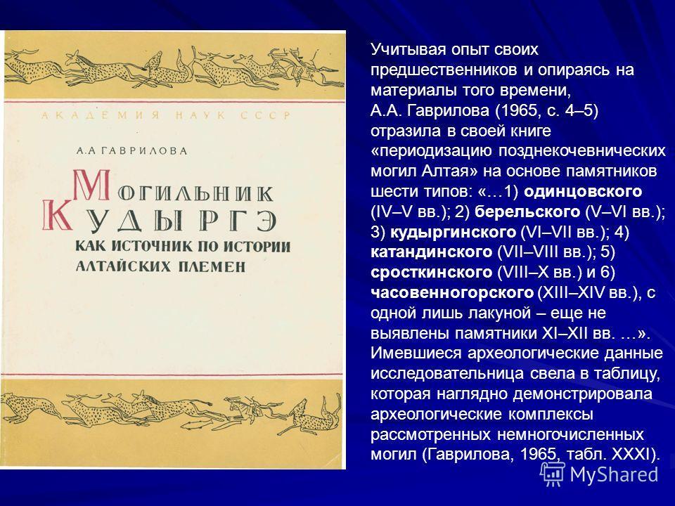 Учитывая опыт своих предшественников и опираясь на материалы того времени, А.А. Гаврилова (1965, с. 4–5) отразила в своей книге «периодизацию позднекочевнических могил Алтая» на основе памятников шести типов: «…1) одинцовского (IV–V вв.); 2) берельск