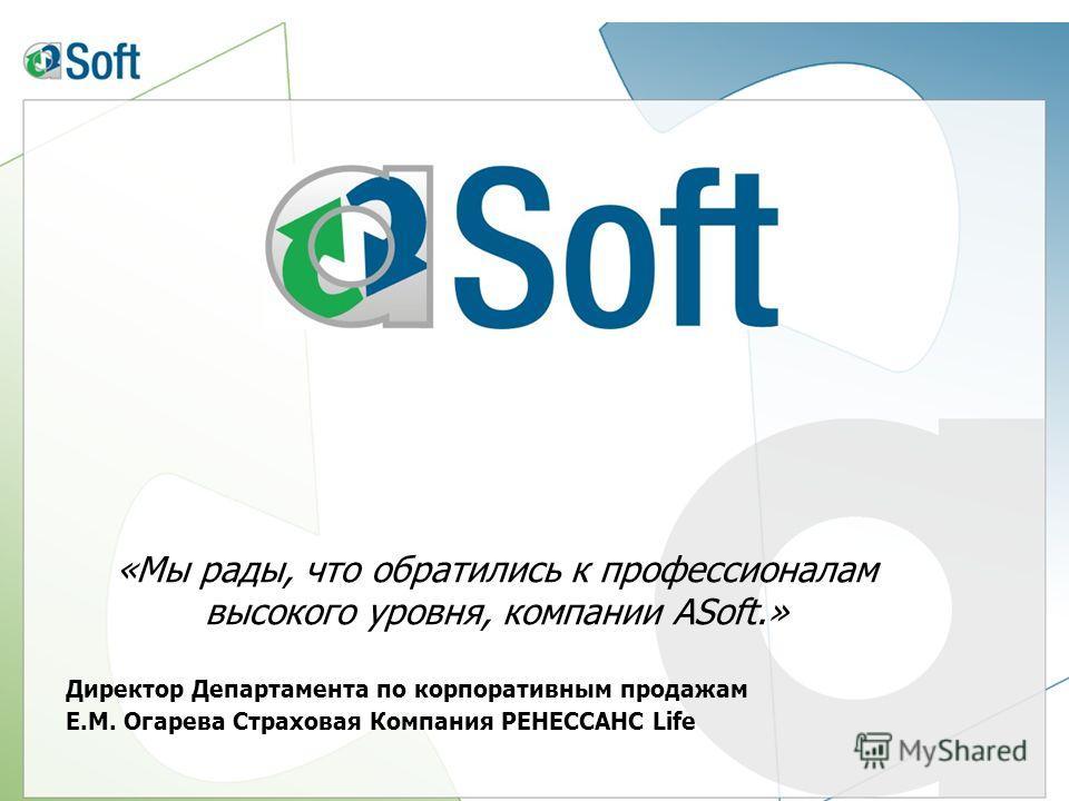 «Мы рады, что обратились к профессионалам высокого уровня, компании ASoft.» Директор Департамента по корпоративным продажам Е.М. Огарева Страховая Компания РЕНЕССАНС Life