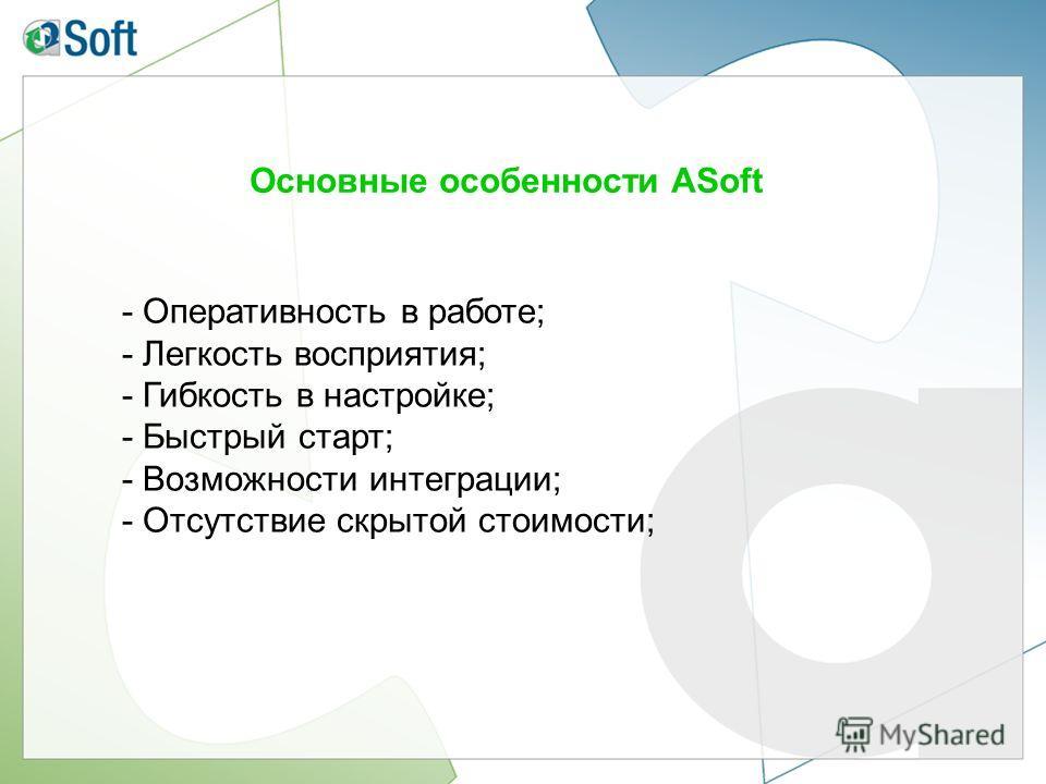 Основные особенности ASoft - Оперативность в работе; - Легкость восприятия; - Гибкость в настройке; - Быстрый старт; - Возможности интеграции; - Отсутствие скрытой стоимости;
