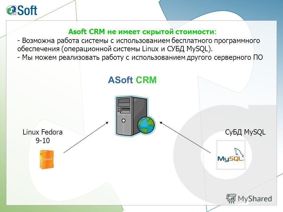 Asoft CRM не имеет скрытой стоимости : - Возможна работа системы с использованием бесплатного программного обеспечения (операционной системы Linux и СУБД MySQL). - Мы можем реализовать работу с использованием другого серверного ПО СуБД MySQL ASoft CR