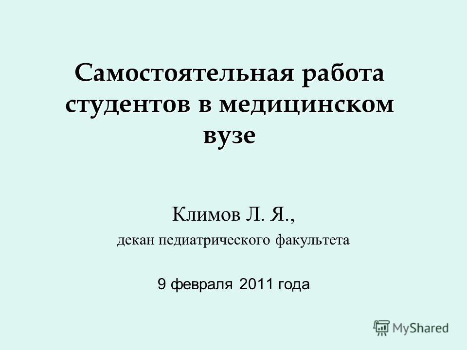 Самостоятельная работа студентов в медицинском вузе Климов Л. Я., декан педиатрического факультета 9 февраля 2011 года