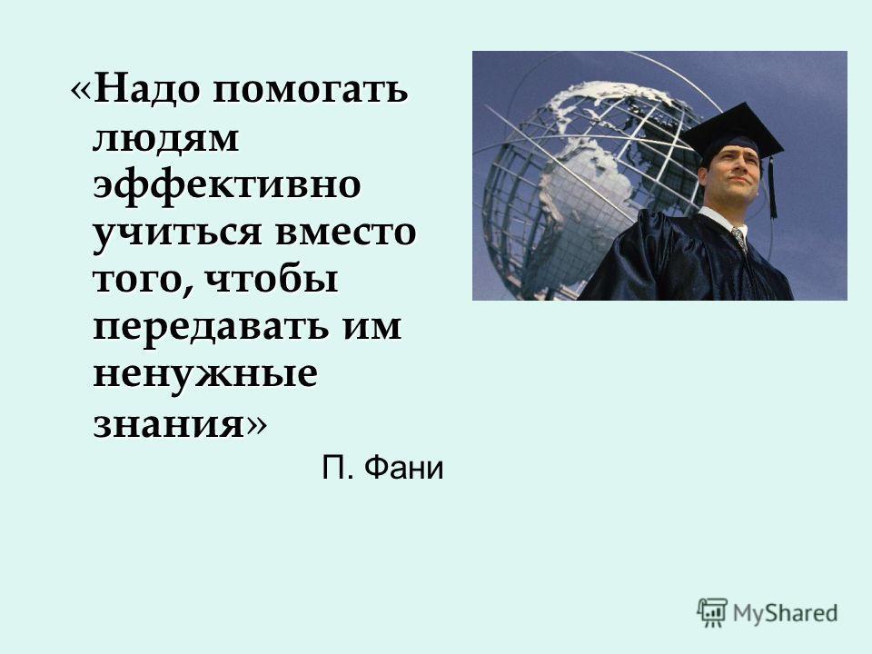 Надо помогать людям эффективно учиться вместо того, чтобы передавать им ненужные знания « Надо помогать людям эффективно учиться вместо того, чтобы передавать им ненужные знания » П. Фани