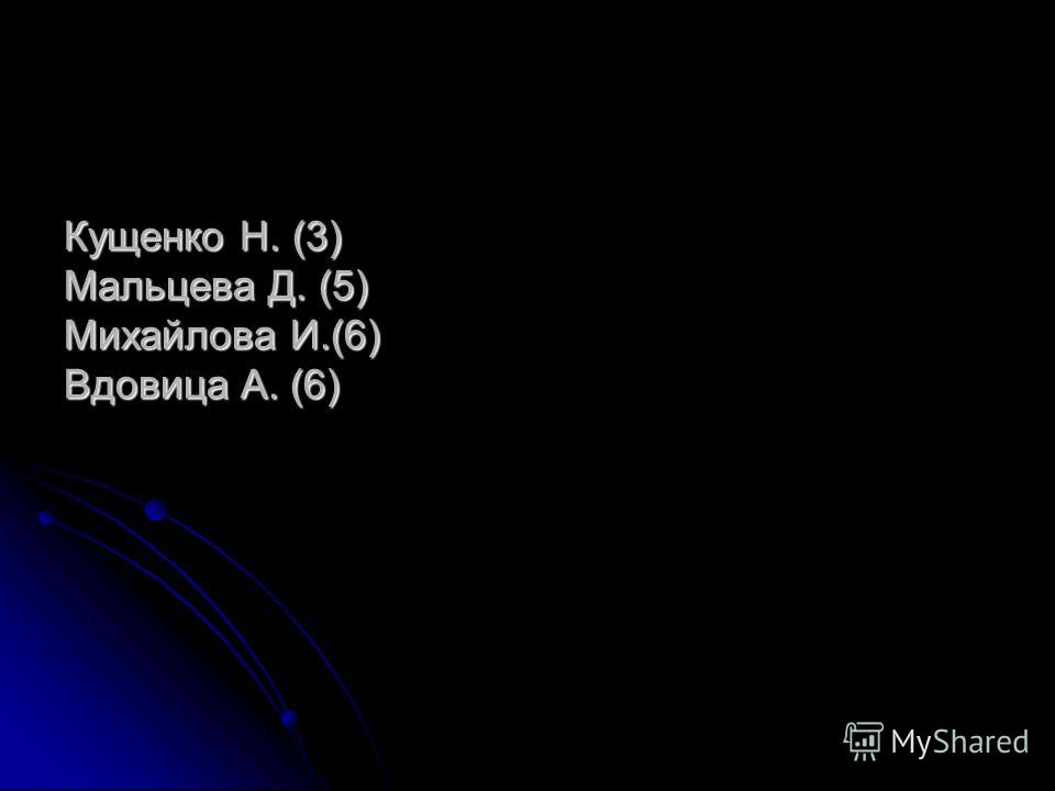Кущенко Н. (3) Мальцева Д. (5) Михайлова И.(6) Вдовица А. (6)