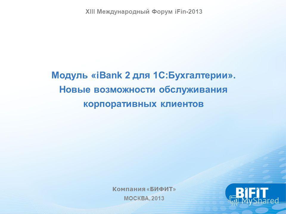 Модуль «iBank 2 для 1С:Бухгалтерии». Новые возможности обслуживания корпоративных клиентов Компания « БИФИТ » МОСКВА, 2013 XIII Международный Форум iFin-2013