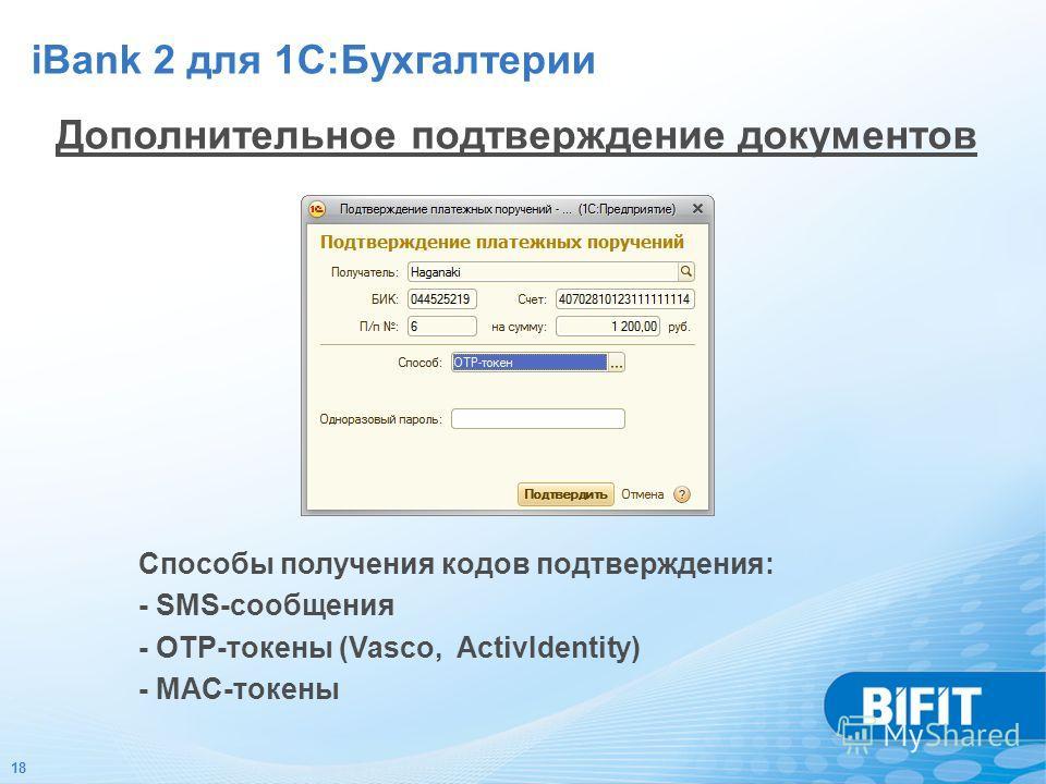 18 Дополнительное подтверждение документов Способы получения кодов подтверждения: - SMS-сообщения - OTP-токены (Vasco, ActivIdentity) - MAC-токены iBank 2 для 1С:Бухгалтерии