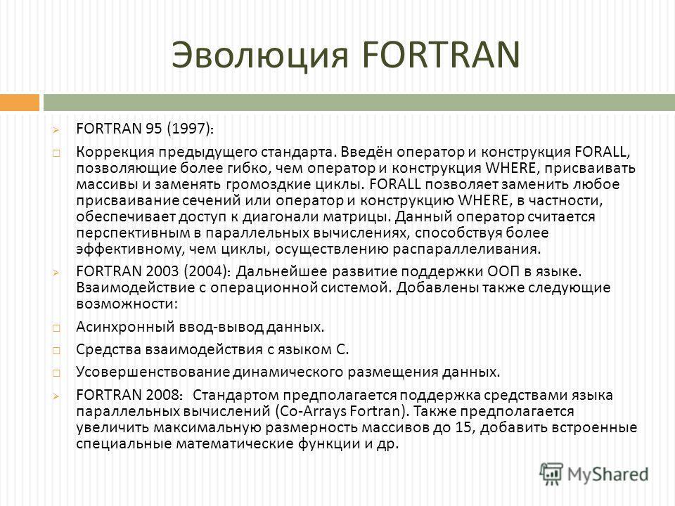 Эволюция FORTRAN F ORTRAN 95 (1997): Коррекция предыдущего стандарта. Введён оператор и конструкция FORALL, позволяющие более гибко, чем оператор и конструкция WHERE, присваивать массивы и заменять громоздкие циклы. FORALL позволяет заменить любое пр