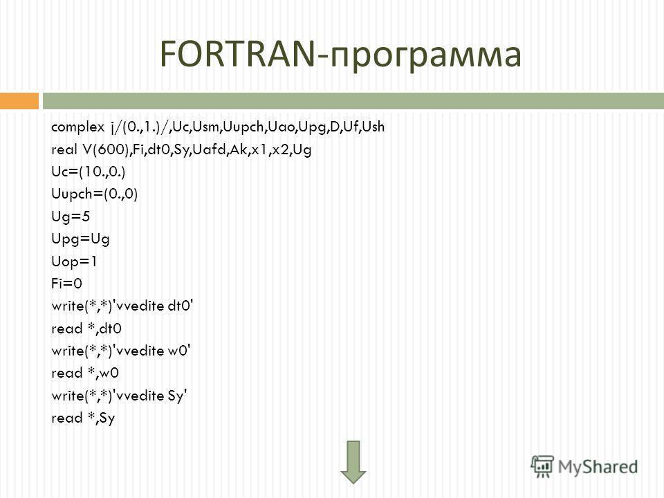 FORTRAN - программа complex j/(0.,1.)/,Uc,Usm,Uupch,Uao,Upg,D,Uf,Ush real V(600),Fi,dt0,Sy,Uafd,Ak,x1,x2,Ug Uc=(10.,0.) Uupch=(0.,0) Ug=5 Upg=Ug Uop=1 Fi=0 write(*,*)'vvedite dt0' read *,dt0 write(*,*)'vvedite w0' read *,w0 write(*,*)'vvedite Sy' rea