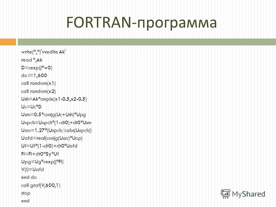 FORTRAN - программа write(*,*)'vvedite Ak' read *,Ak D=cexp(j*w0) do I=1,600 call random(x1) call random(x2) Ush=Ak*cmplx(x1-0.5,x2-0.5) Uc=Uc*D Usm=0.5*conjg(Uc+Ush)*Upg Uupch=Uupch*(1-dt0)+dt0*Usm Uao=1.27*(Uupch/cabs(Uupch)) Uafd=real(conjg(Uao)*U