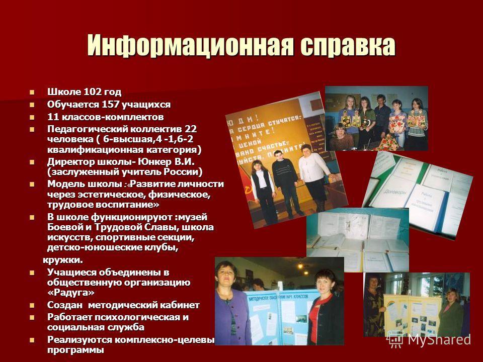 Информационная справка Школе 102 год Школе 102 год Обучается 157 учащихся Обучается 157 учащихся 11 классов-комплектов 11 классов-комплектов Педагогический коллектив 22 человека ( 6-высшая,4 -1,6-2 квалификационная категория) Педагогический коллектив