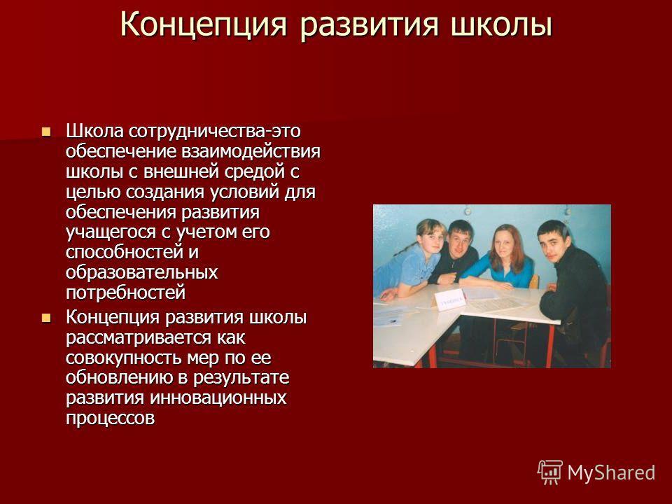Концепция развития школы Школа сотрудничества-это обеспечение взаимодействия школы с внешней средой с целью создания условий для обеспечения развития учащегося с учетом его способностей и образовательных потребностей Школа сотрудничества-это обеспече