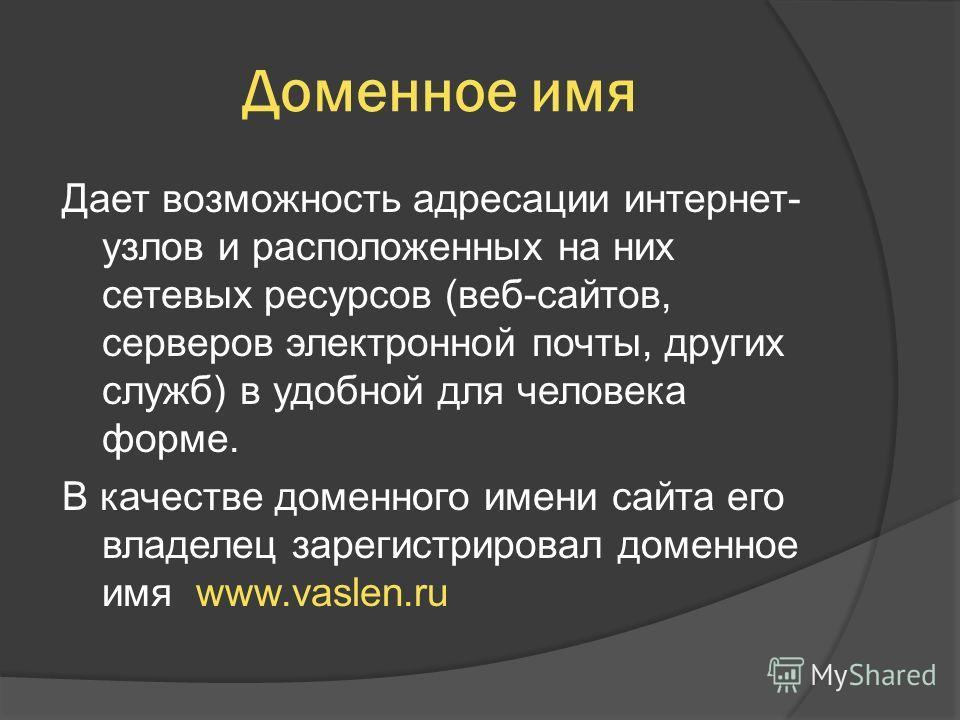 Доменное имя Дает возможность адресации интернет- узлов и расположенных на них сетевых ресурсов (веб-сайтов, серверов электронной почты, других служб) в удобной для человека форме. В качестве доменного имени сайта его владелец зарегистрировал доменно