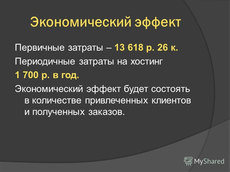 Экономический эффект Первичные затраты – 13 618 р. 26 к. Периодичные затраты на хостинг 1 700 р. в год. Экономический эффект будет состоять в количестве привлеченных клиентов и полученных заказов.