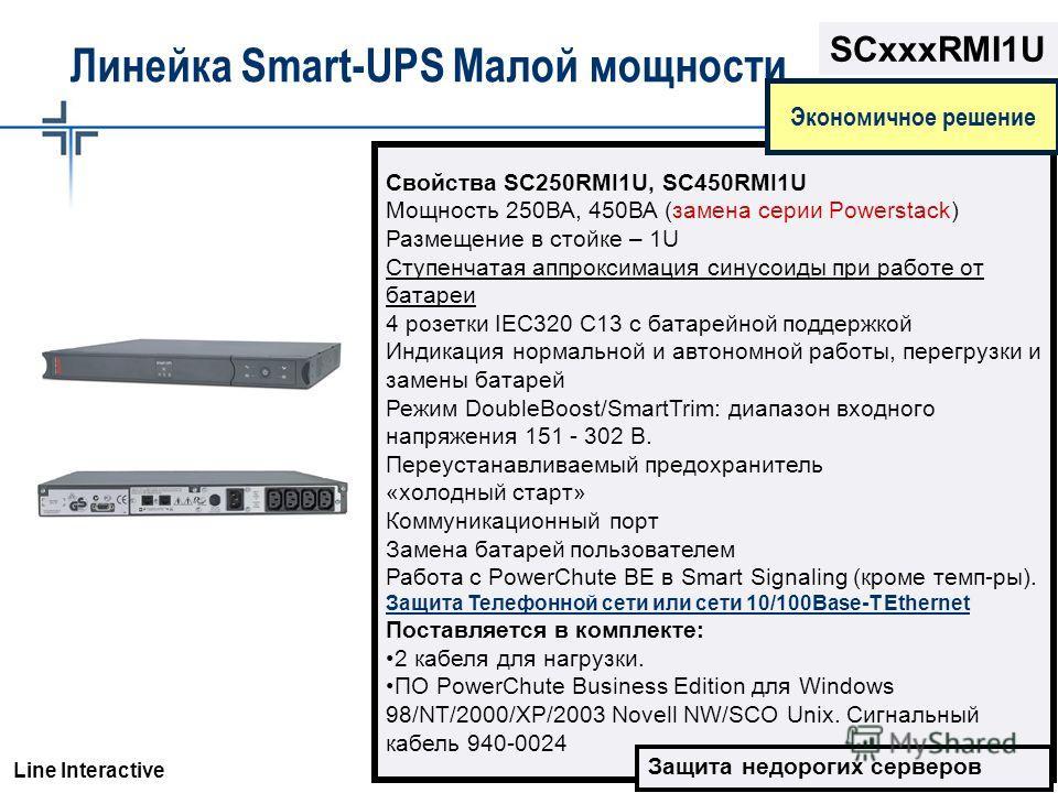 © 2003 APC corporation. Линейка Smart-UPS Малой мощности Свойства SC250RMI1U, SC450RMI1U Мощность 250ВА, 450ВА (замена серии Powerstack) Размещение в стойке – 1U Ступенчатая аппроксимация синусоиды при работе от батареи 4 розетки IEC320 C13 с батарей