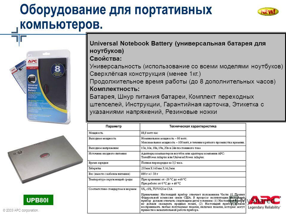 © 2003 APC corporation. Universal Notebook Battery (универсальная батарея для ноутбуков) Свойства: Универсальность (использование со всеми моделями ноутбуков) Сверхлёгкая конструкция (менее 1кг.) Продолжительное время работы (до 8 дополнительных часо
