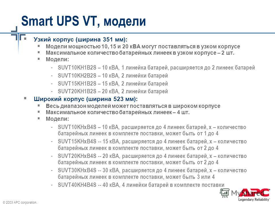 © 2003 APC corporation. Smart UPS VT, модели Узкий корпус (ширина 351 мм): Модели мощностью 10, 15 и 20 кВА могут поставляться в узком корпусе Максимальное количество батарейных линеек в узком корпусе – 2 шт. Модели: - SUVT10KH1B2S – 10 кВА, 1 линейк