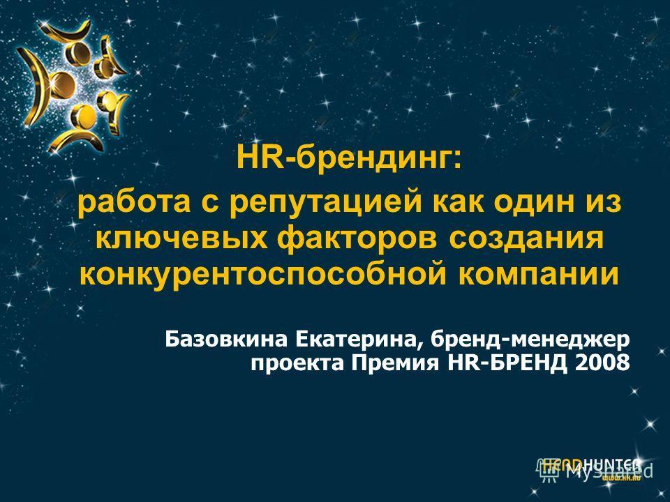 HR-брендинг: работа с репутацией как один из ключевых факторов создания конкурентоспособной компании Базовкина Екатерина, бренд-менеджер проекта Премия HR-БРЕНД 2008