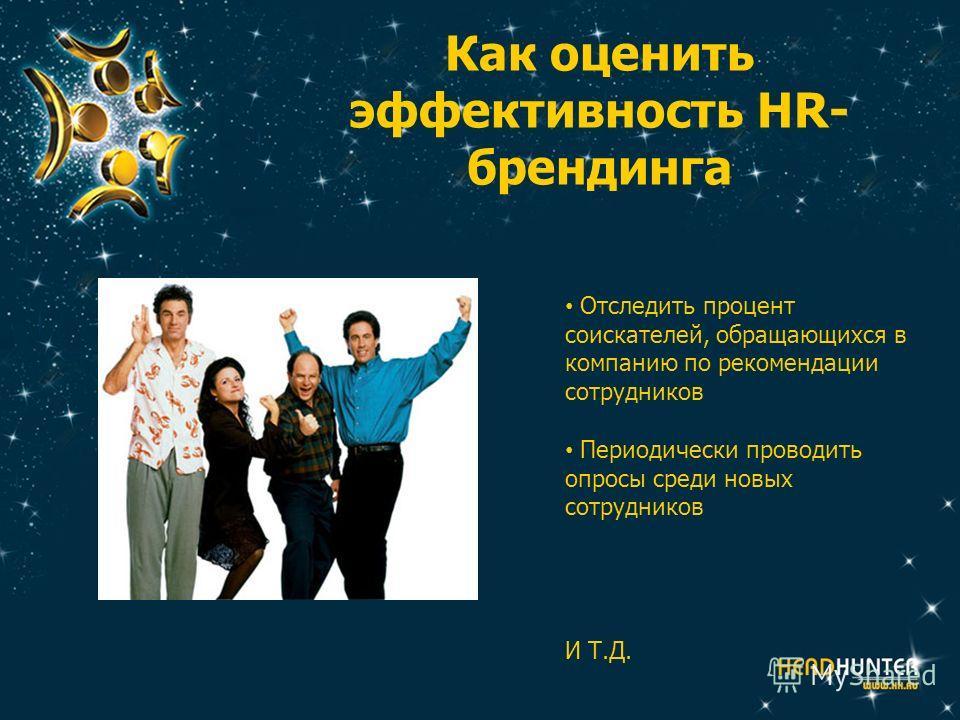 Как оценить эффективность HR- брендинга Отследить процент соискателей, обращающихся в компанию по рекомендации сотрудников Периодически проводить опросы среди новых сотрудников И Т.Д.