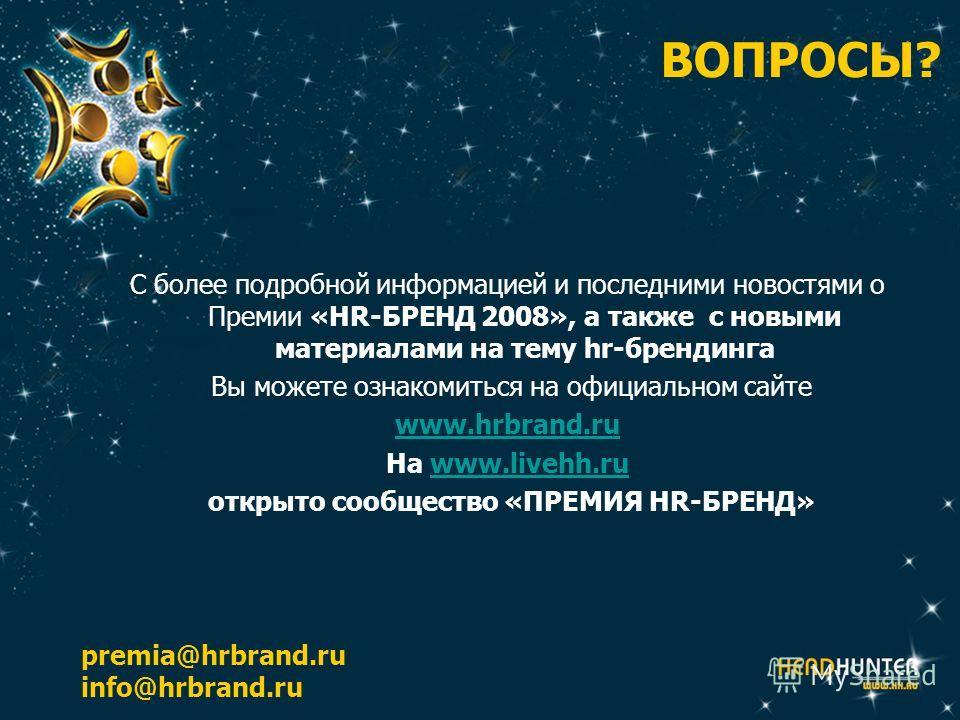 ВОПРОСЫ? С более подробной информацией и последними новостями о Премии «HR-БРЕНД 2008», а также с новыми материалами на тему hr-брендинга Вы можете ознакомиться на официальном сайте www.hrbrand.ru На www.livehh.ruwww.livehh.ru открыто сообщество «ПРЕ