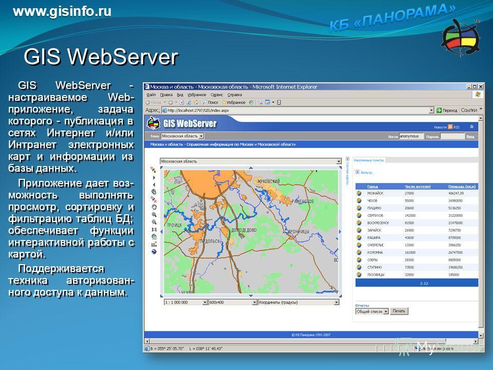 GIS WebServer GIS WebServer - настраиваемое Web- приложение, задача которого - публикация в сетях Интернет и/или Интранет электронных карт и информации из базы данных. Приложение дает воз- можность выполнять просмотр, сортировку и фильтрацию таблиц Б