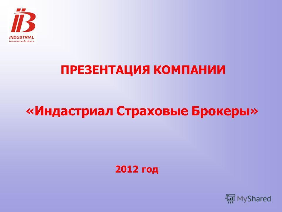 ПРЕЗЕНТАЦИЯ КОМПАНИИ «Индастриал Страховые Брокеры» 2012 год