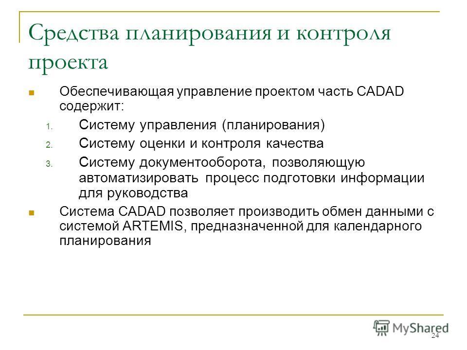 24 Средства планирования и контроля проекта Обеспечивающая управление проектом часть CADAD содержит: 1. Систему управления (планирования) 2. Систему оценки и контроля качества 3. Систему документооборота, позволяющую автоматизировать процесс подготов