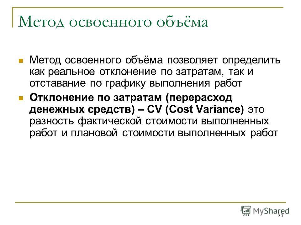 30 Метод освоенного объёма Метод освоенного объёма позволяет определить как реальное отклонение по затратам, так и отставание по графику выполнения работ Отклонение по затратам (перерасход денежных средств) – CV (Cost Variance) это разность фактическ