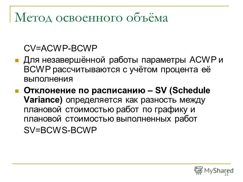 31 Метод освоенного объёма CV=ACWP-BCWP Для незавершённой работы параметры ACWP и BCWP рассчитываются с учётом процента её выполнения Отклонение по расписанию – SV (Schedule Variance) определяется как разность между плановой стоимостью работ по графи