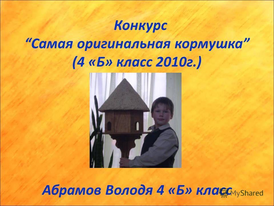 Конкурс Самая оригинальная кормушка (4 «Б» класс 2010г.) Абрамов Володя 4 «Б» класс