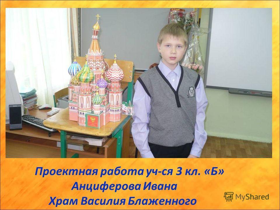 Проектная работа уч-ся 3 кл. «Б» Анциферова Ивана Храм Василия Блаженного
