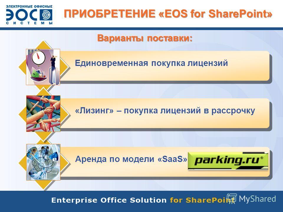 ПРИОБРЕТЕНИЕ «EOS for SharePoint» Единовременная покупка лицензий Варианты поставки: Аренда по модели «SaaS»«Лизинг» – покупка лицензий в рассрочку