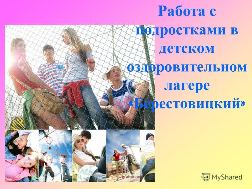 Работа с подростками в детском оздоровительном лагере « Берестовицкий »