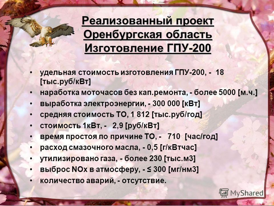 Реализованный проект Оренбургская область Изготовление ГПУ-200 удельная стоимость изготовления ГПУ-200, - 18 [тыс.руб/кВт] наработка моточасов без кап.ремонта, - более 5000 [м.ч.] выработка электроэнергии, - 300 000 [кВт] средняя стоимость ТО, 1 812