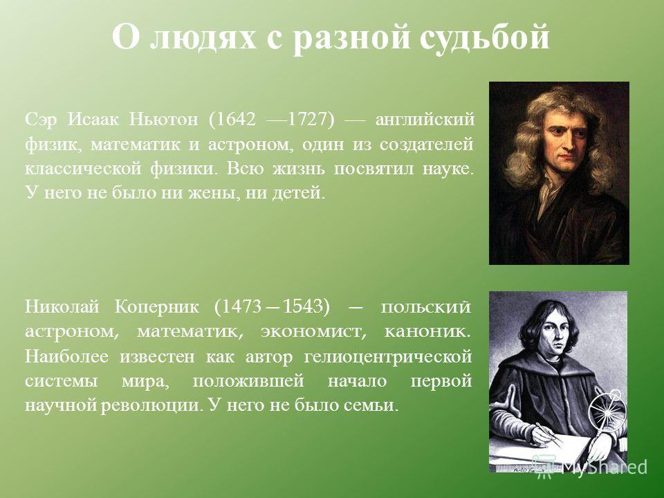О людях с разной судьбой Николай Коперник (14731543) польский астроном, математик, экономист, каноник. Наиболее известен как автор гелиоцентрической системы мира, положившей начало первой научной революции. У него не было семьи. Сэр Исаак Ньютон (164