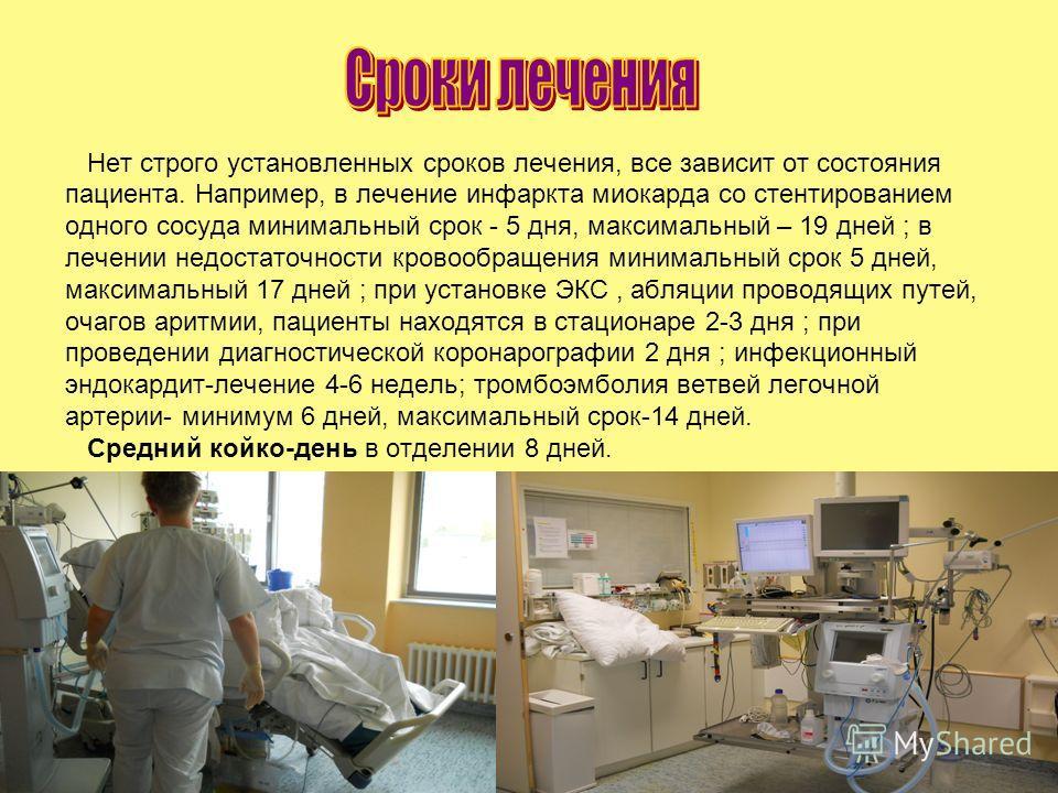 Нет строго установленных сроков лечения, все зависит от состояния пациента. Например, в лечение инфаркта миокарда со стентированием одного сосуда минимальный срок - 5 дня, максимальный – 19 дней ; в лечении недостаточности кровообращения минимальный